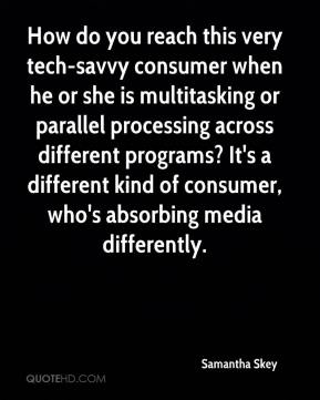 How do you reach this very tech-savvy consumer when he or she is multitasking or parallel processing across different programs? It's a different kind of consumer, who's absorbing media differently.