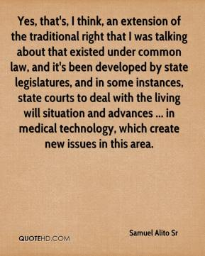 Samuel Alito Sr  - Yes, that's, I think, an extension of the traditional right that I was talking about that existed under common law, and it's been developed by state legislatures, and in some instances, state courts to deal with the living will situation and advances ... in medical technology, which create new issues in this area.