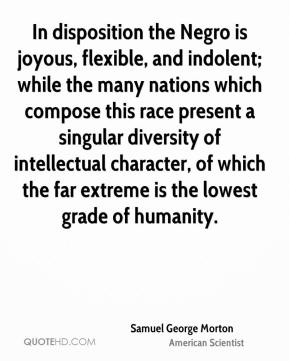 Samuel George Morton - In disposition the Negro is joyous, flexible, and indolent; while the many nations which compose this race present a singular diversity of intellectual character, of which the far extreme is the lowest grade of humanity.