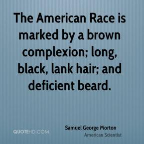 Samuel George Morton - The American Race is marked by a brown complexion; long, black, lank hair; and deficient beard.