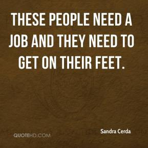 Sandra Cerda  - These people need a job and they need to get on their feet.
