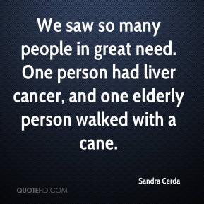 Sandra Cerda  - We saw so many people in great need. One person had liver cancer, and one elderly person walked with a cane.
