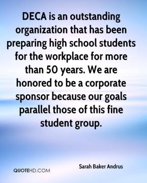 DECA is an outstanding organization that has been preparing high school students for the workplace for more than 50 years. We are honored to be a corporate sponsor because our goals parallel those of this fine student group.
