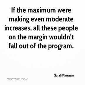 Sarah Flanagan  - If the maximum were making even moderate increases, all these people on the margin wouldn't fall out of the program.