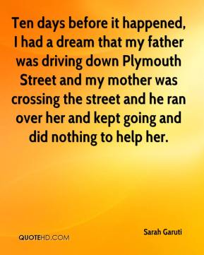 Sarah Garuti  - Ten days before it happened, I had a dream that my father was driving down Plymouth Street and my mother was crossing the street and he ran over her and kept going and did nothing to help her.