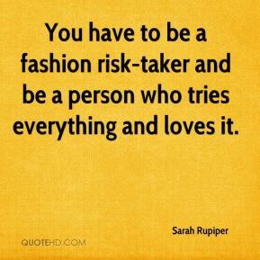 You have to be a fashion risk-taker and be a person who tries everything and loves it.