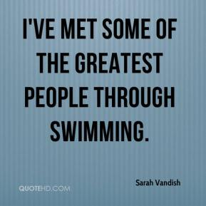 Sarah Vandish  - I've met some of the greatest people through swimming.