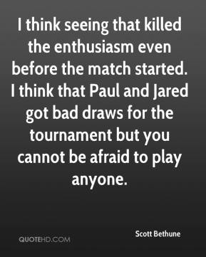 Scott Bethune  - I think seeing that killed the enthusiasm even before the match started. I think that Paul and Jared got bad draws for the tournament but you cannot be afraid to play anyone.