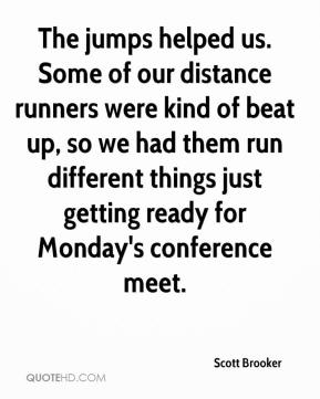 Scott Brooker  - The jumps helped us. Some of our distance runners were kind of beat up, so we had them run different things just getting ready for Monday's conference meet.