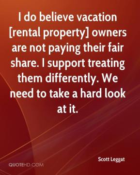 Scott Leggat  - I do believe vacation [rental property] owners are not paying their fair share. I support treating them differently. We need to take a hard look at it.