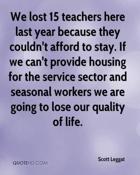 Scott Leggat  - We lost 15 teachers here last year because they couldn't afford to stay. If we can't provide housing for the service sector and seasonal workers we are going to lose our quality of life.