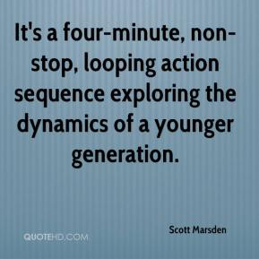 Scott Marsden  - It's a four-minute, non-stop, looping action sequence exploring the dynamics of a younger generation.