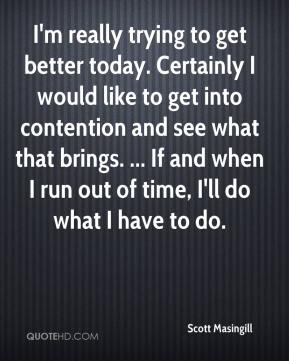I'm really trying to get better today. Certainly I would like to get into contention and see what that brings. ... If and when I run out of time, I'll do what I have to do.