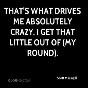Scott Masingill  - That's what drives me absolutely crazy. I get that little out of (my round).