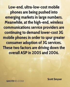Scott Smyser  - Low-end, ultra-low-cost mobile phones are being pushed into emerging markets in large numbers. Meanwhile, at the high-end, wireless communications service providers are continuing to demand lower-cost 3G mobile phones in order to spur greater consumer adoption of 3G services. These two factors are driving down the overall ASP in 2005 and 2006.