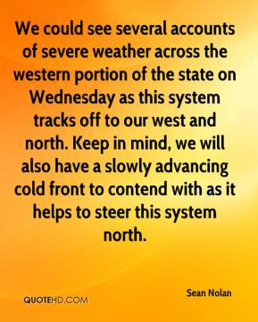 Sean Nolan  - We could see several accounts of severe weather across the western portion of the state on Wednesday as this system tracks off to our west and north. Keep in mind, we will also have a slowly advancing cold front to contend with as it helps to steer this system north.
