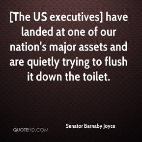Senator Barnaby Joyce  - [The US executives] have landed at one of our nation's major assets and are quietly trying to flush it down the toilet.