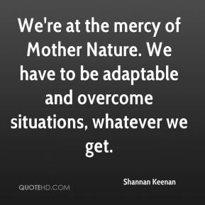 Shannan Keenan  - We're at the mercy of Mother Nature. We have to be adaptable and overcome situations, whatever we get.