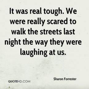 Sharon Forrester  - It was real tough. We were really scared to walk the streets last night the way they were laughing at us.