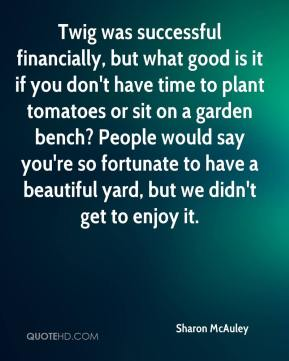 Sharon McAuley  - Twig was successful financially, but what good is it if you don't have time to plant tomatoes or sit on a garden bench? People would say you're so fortunate to have a beautiful yard, but we didn't get to enjoy it.