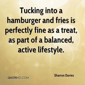 Sharron Davies  - Tucking into a hamburger and fries is perfectly fine as a treat, as part of a balanced, active lifestyle.