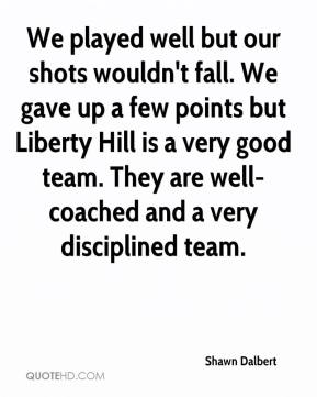 Shawn Dalbert  - We played well but our shots wouldn't fall. We gave up a few points but Liberty Hill is a very good team. They are well-coached and a very disciplined team.