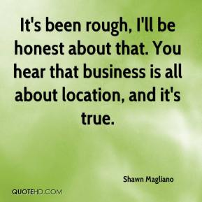 Shawn Magliano  - It's been rough, I'll be honest about that. You hear that business is all about location, and it's true.