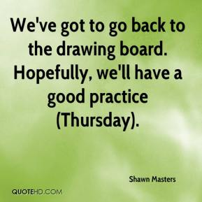 Shawn Masters  - We've got to go back to the drawing board. Hopefully, we'll have a good practice (Thursday).