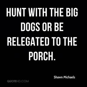 hunt with the big dogs or be relegated to the porch.