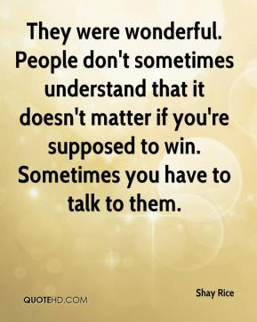 Shay Rice  - They were wonderful. People don't sometimes understand that it doesn't matter if you're supposed to win. Sometimes you have to talk to them.