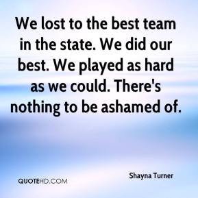 Shayna Turner  - We lost to the best team in the state. We did our best. We played as hard as we could. There's nothing to be ashamed of.