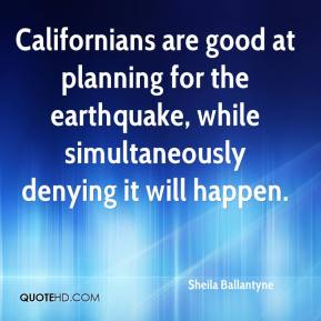 Sheila Ballantyne  - Californians are good at planning for the earthquake, while simultaneously denying it will happen.