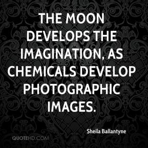 Sheila Ballantyne  - The moon develops the imagination, as chemicals develop photographic images.