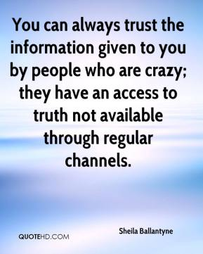 Sheila Ballantyne  - You can always trust the information given to you by people who are crazy; they have an access to truth not available through regular channels.