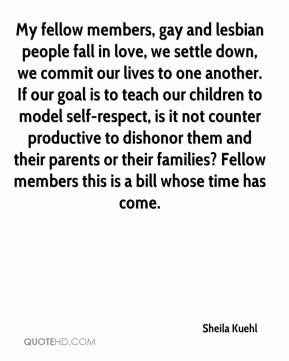Sheila Kuehl  - My fellow members, gay and lesbian people fall in love, we settle down, we commit our lives to one another. If our goal is to teach our children to model self-respect, is it not counter productive to dishonor them and their parents or their families? Fellow members this is a bill whose time has come.
