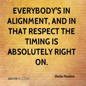 Sheila Moulton  - Everybody's in alignment, and in that respect the timing is absolutely right on.