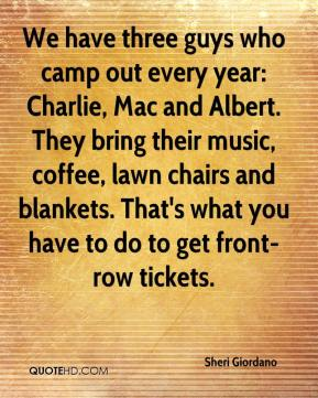 Sheri Giordano  - We have three guys who camp out every year: Charlie, Mac and Albert. They bring their music, coffee, lawn chairs and blankets. That's what you have to do to get front-row tickets.