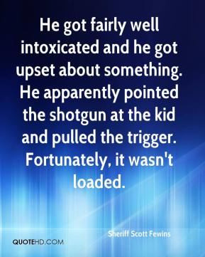 Sheriff Scott Fewins  - He got fairly well intoxicated and he got upset about something. He apparently pointed the shotgun at the kid and pulled the trigger. Fortunately, it wasn't loaded.