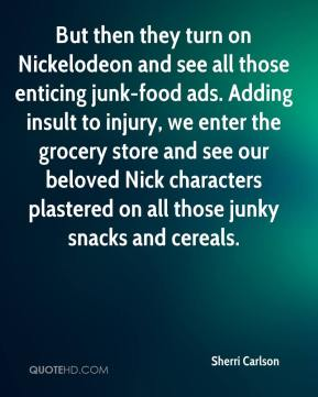 Sherri Carlson  - But then they turn on Nickelodeon and see all those enticing junk-food ads. Adding insult to injury, we enter the grocery store and see our beloved Nick characters plastered on all those junky snacks and cereals.