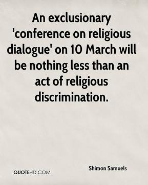 Shimon Samuels  - An exclusionary 'conference on religious dialogue' on 10 March will be nothing less than an act of religious discrimination.