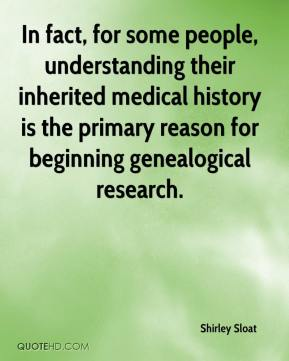 Shirley Sloat  - In fact, for some people, understanding their inherited medical history is the primary reason for beginning genealogical research.