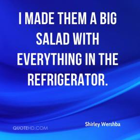 Shirley Wershba  - I made them a big salad with everything in the refrigerator.