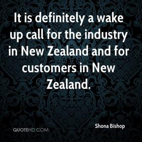 Shona Bishop  - It is definitely a wake up call for the industry in New Zealand and for customers in New Zealand.