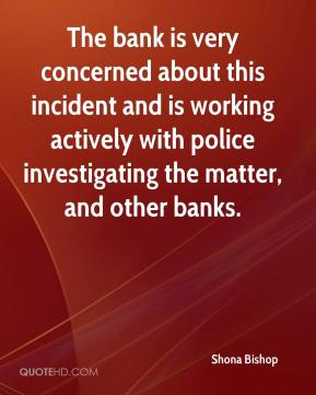 Shona Bishop  - The bank is very concerned about this incident and is working actively with police investigating the matter, and other banks.