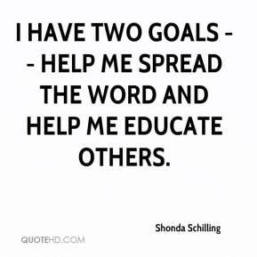 Shonda Schilling  - I have two goals -- help me spread the word and help me educate others.