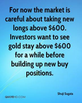Shuji Sugata  - For now the market is careful about taking new longs above $600. Investors want to see gold stay above $600 for a while before building up new buy positions.