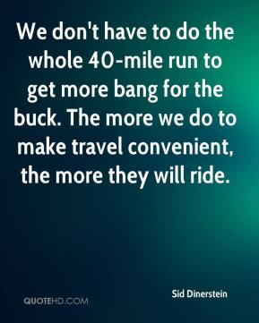 Sid Dinerstein  - We don't have to do the whole 40-mile run to get more bang for the buck. The more we do to make travel convenient, the more they will ride.