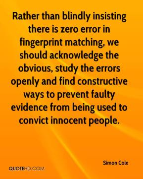 Simon Cole  - Rather than blindly insisting there is zero error in fingerprint matching, we should acknowledge the obvious, study the errors openly and find constructive ways to prevent faulty evidence from being used to convict innocent people.