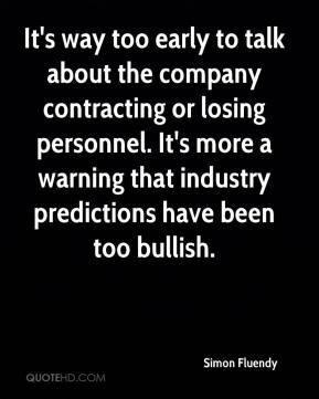 Simon Fluendy  - It's way too early to talk about the company contracting or losing personnel. It's more a warning that industry predictions have been too bullish.
