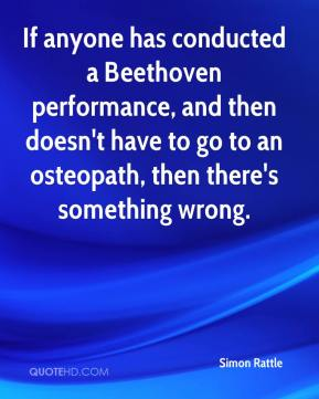 If anyone has conducted a Beethoven performance, and then doesn't have to go to an osteopath, then there's something wrong.